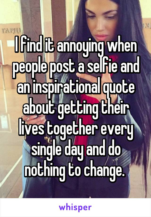 I find it annoying when people post a selfie and an inspirational quote about getting their lives together every single day and do nothing to change.