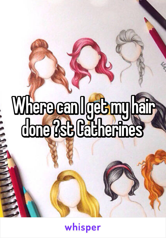 Where can I get my hair done ?st Catherines