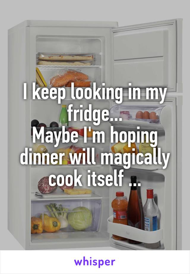 I keep looking in my fridge... Maybe I'm hoping dinner will magically cook itself ...