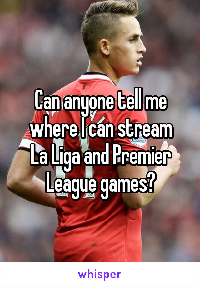 Can anyone tell me where I can stream La Liga and Premier League games?