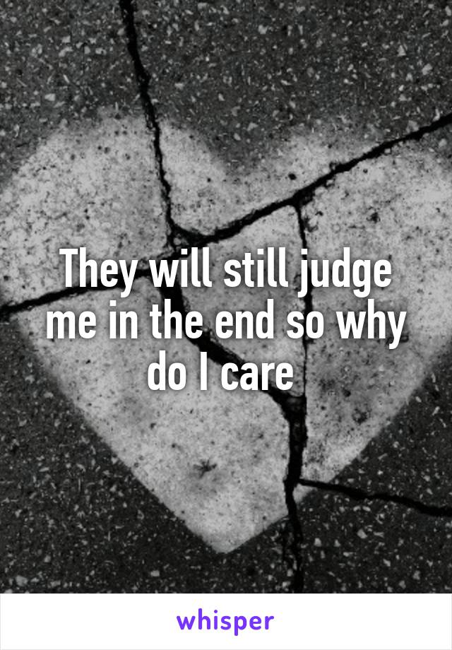 They will still judge me in the end so why do I care
