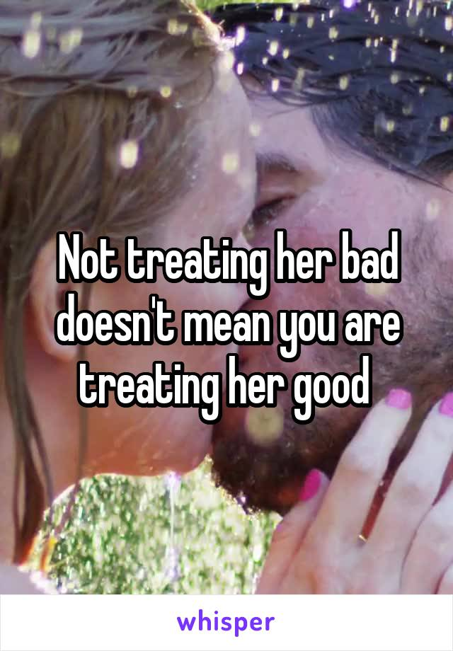 Not treating her bad doesn't mean you are treating her good