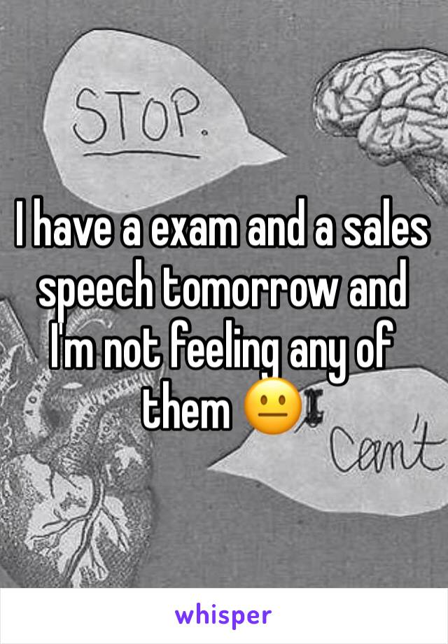 I have a exam and a sales speech tomorrow and I'm not feeling any of them 😐