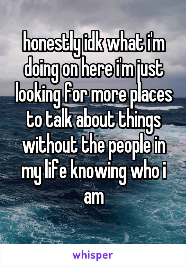 honestly idk what i'm doing on here i'm just looking for more places to talk about things without the people in my life knowing who i am