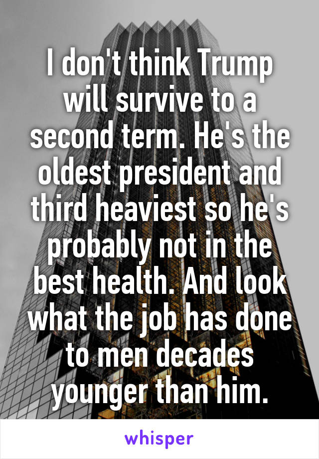 I don't think Trump will survive to a second term. He's the oldest president and third heaviest so he's probably not in the best health. And look what the job has done to men decades younger than him.