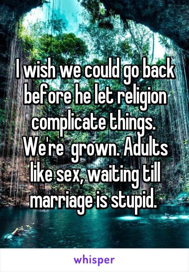 I wish we could go back before he let religion complicate things.  We're  grown. Adults like sex, waiting till marriage is stupid.