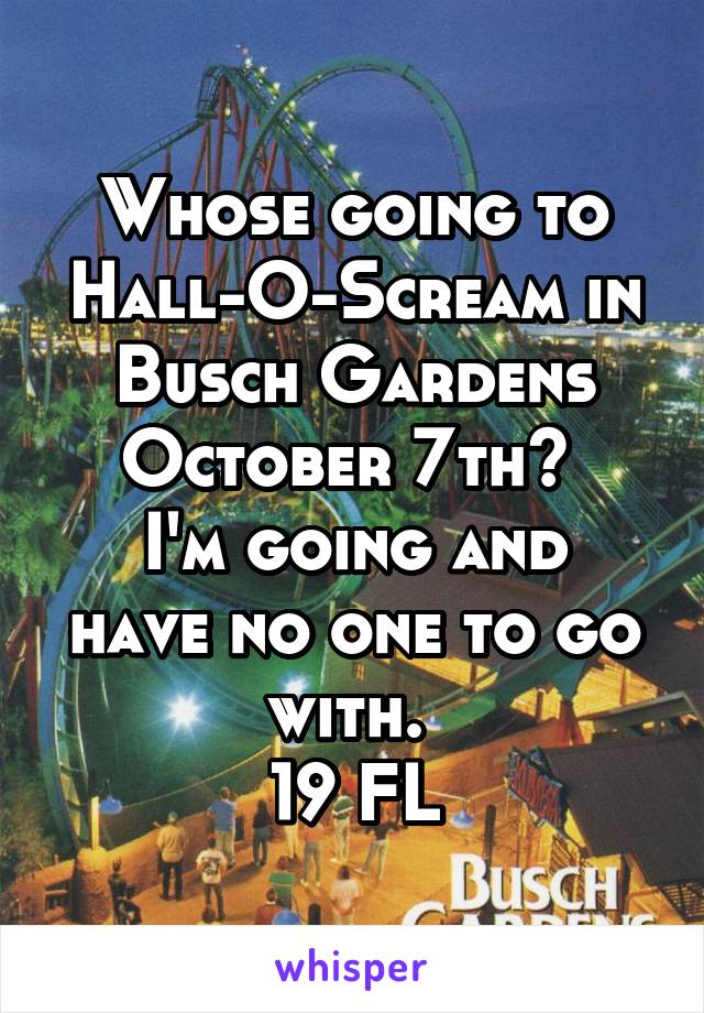 Whose going to Hall-O-Scream in Busch Gardens October 7th?  I'm going and have no one to go with.  19 FL