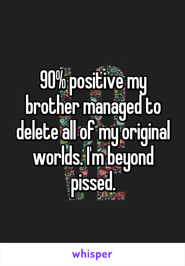 90% positive my brother managed to delete all of my original worlds. I'm beyond pissed.