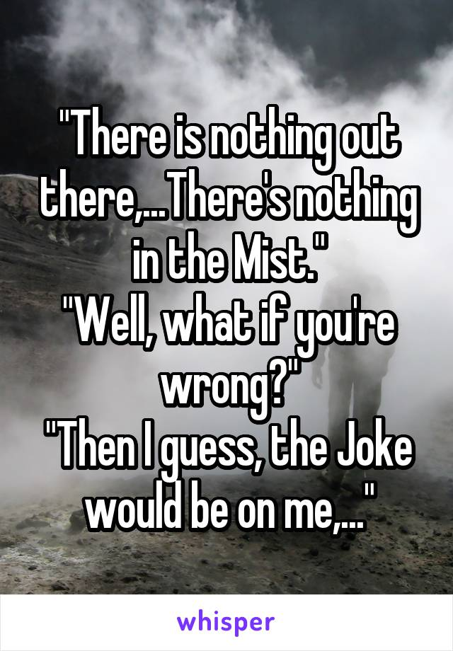 """""""There is nothing out there,...There's nothing in the Mist."""" """"Well, what if you're wrong?"""" """"Then I guess, the Joke would be on me,..."""""""