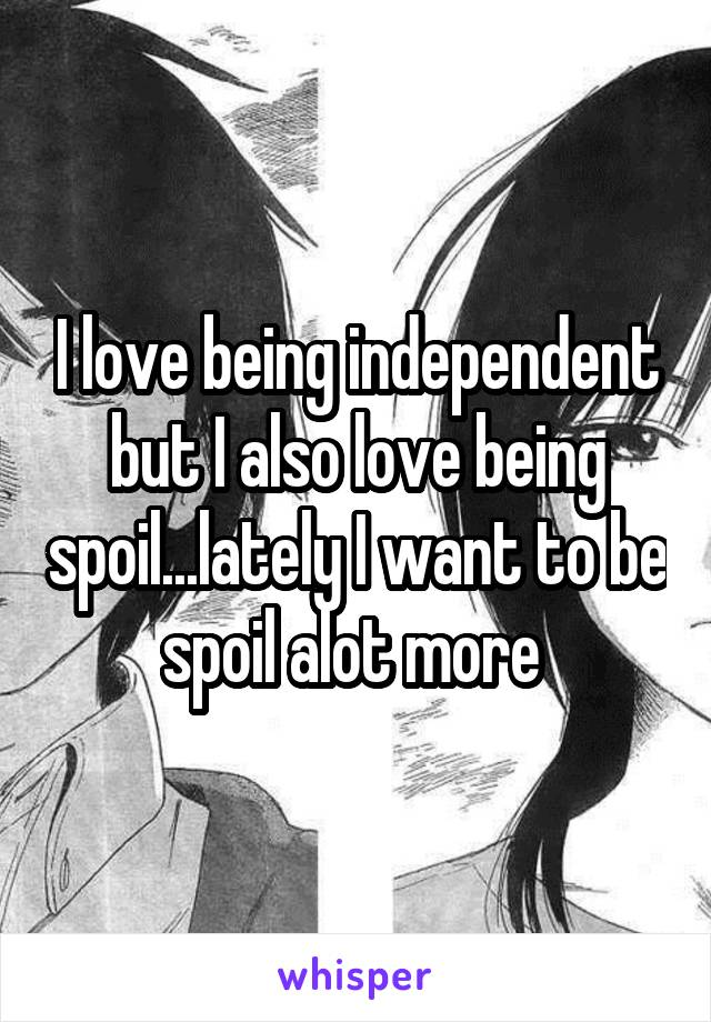 I love being independent but I also love being spoil...lately I want to be spoil alot more