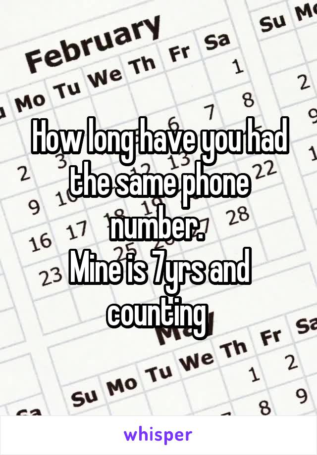 How long have you had the same phone number.  Mine is 7yrs and counting