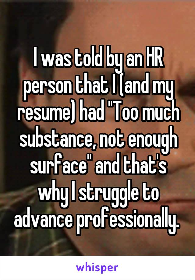 "I was told by an HR person that I (and my resume) had ""Too much substance, not enough surface"" and that's why I struggle to advance professionally."
