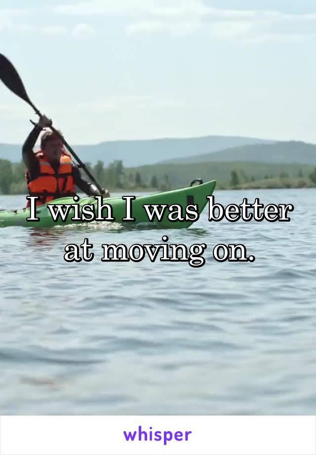 I wish I was better at moving on.