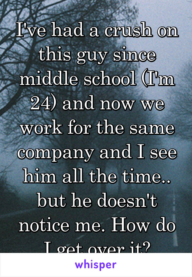 I've had a crush on this guy since middle school (I'm 24) and now we work for the same company and I see him all the time.. but he doesn't notice me. How do I get over it?