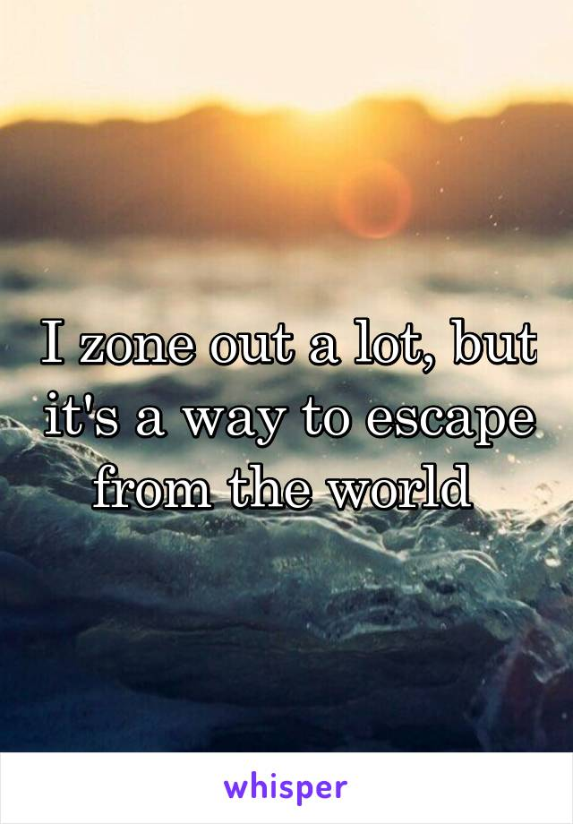 I zone out a lot, but it's a way to escape from the world