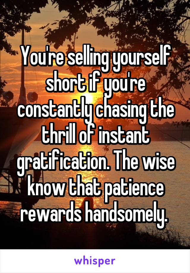 You're selling yourself short if you're constantly chasing the thrill of instant gratification. The wise know that patience rewards handsomely.