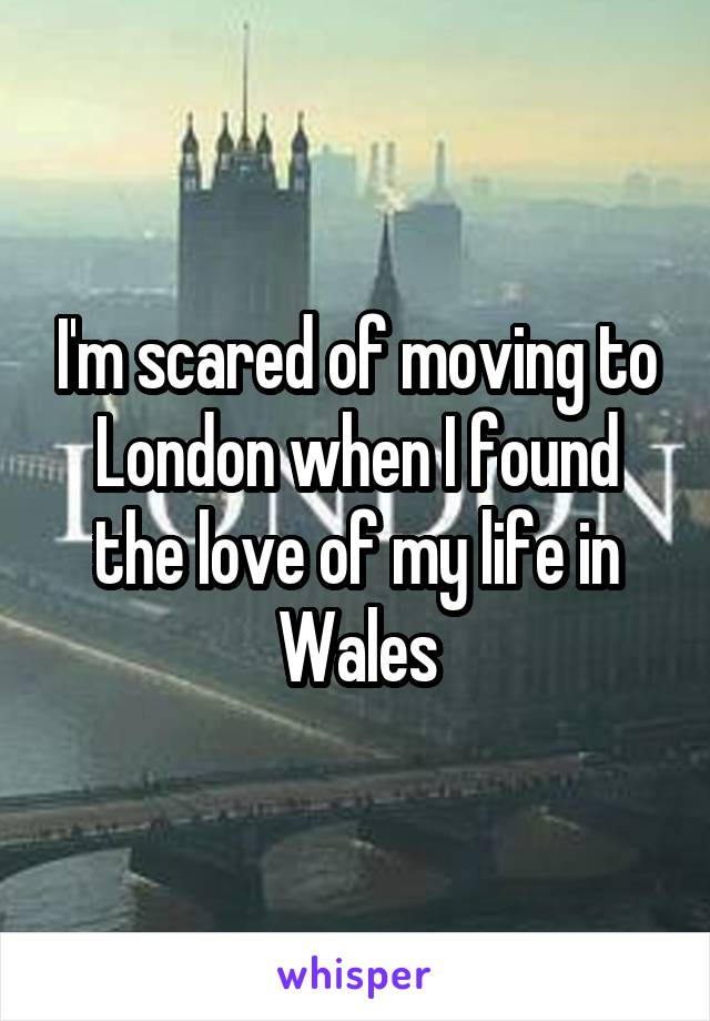 I'm scared of moving to London when I found the love of my life in Wales