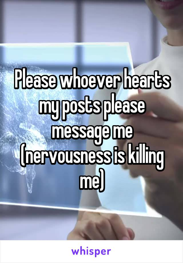 Please whoever hearts my posts please message me (nervousness is killing me)