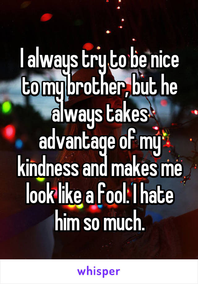 I always try to be nice to my brother, but he always takes advantage of my kindness and makes me look like a fool. I hate him so much.