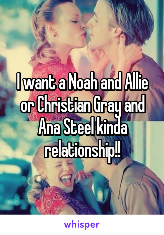 I want a Noah and Allie or Christian Gray and Ana Steel kinda relationship!!