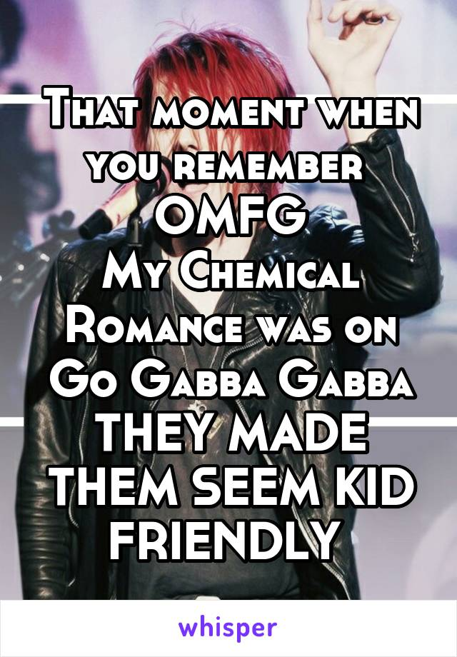 That moment when you remember  OMFG My Chemical Romance was on Go Gabba Gabba THEY MADE THEM SEEM KID FRIENDLY