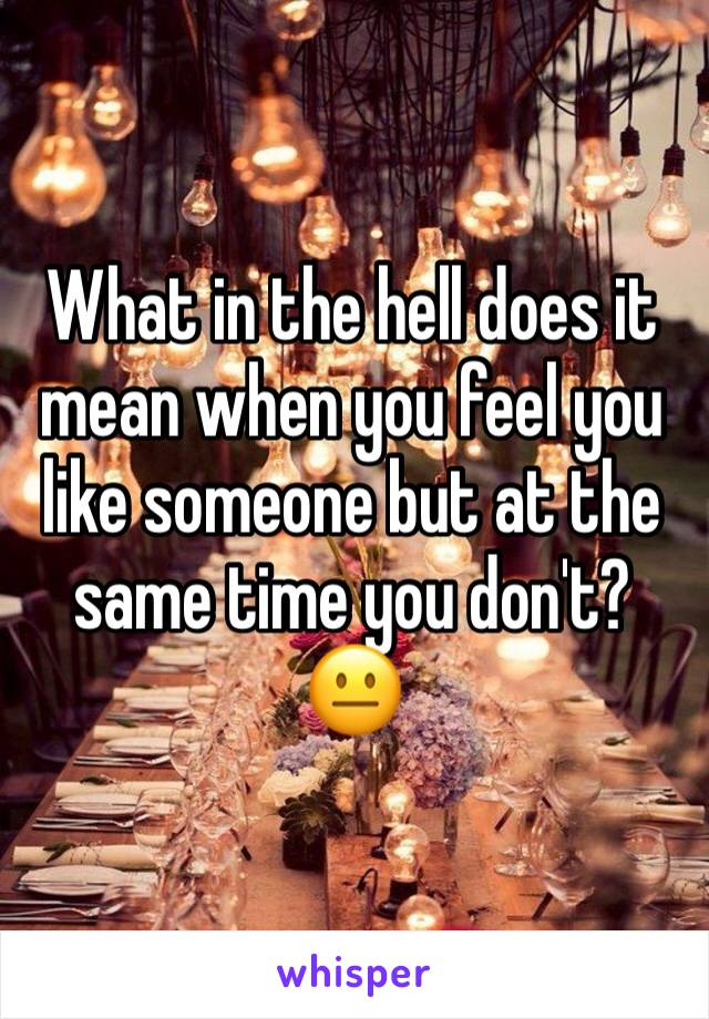 What in the hell does it mean when you feel you like someone but at the same time you don't? 😐
