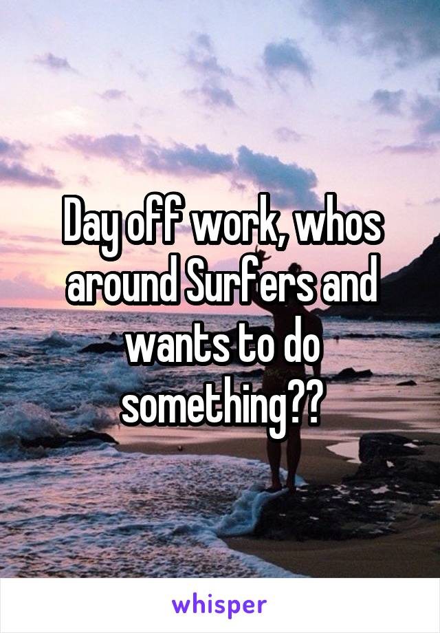 Day off work, whos around Surfers and wants to do something??