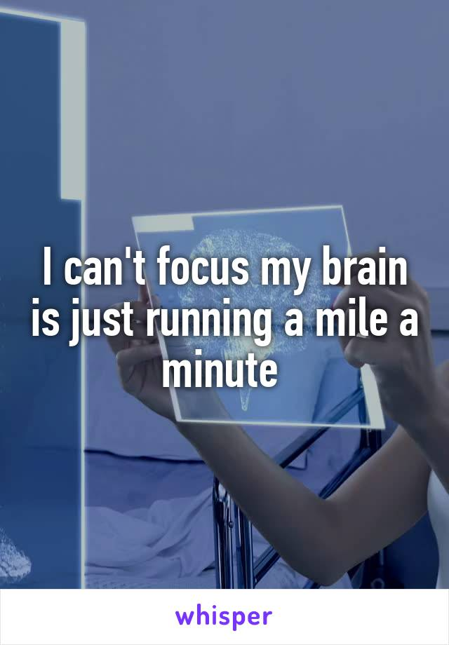 I can't focus my brain is just running a mile a minute