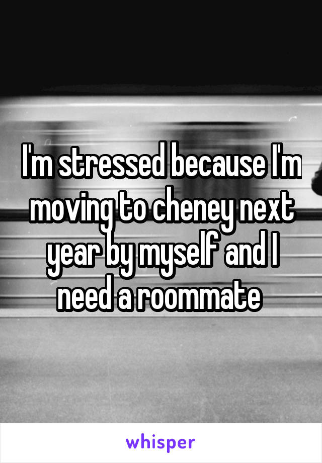 I'm stressed because I'm moving to cheney next year by myself and I need a roommate