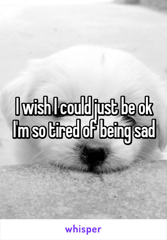 I wish I could just be ok I'm so tired of being sad