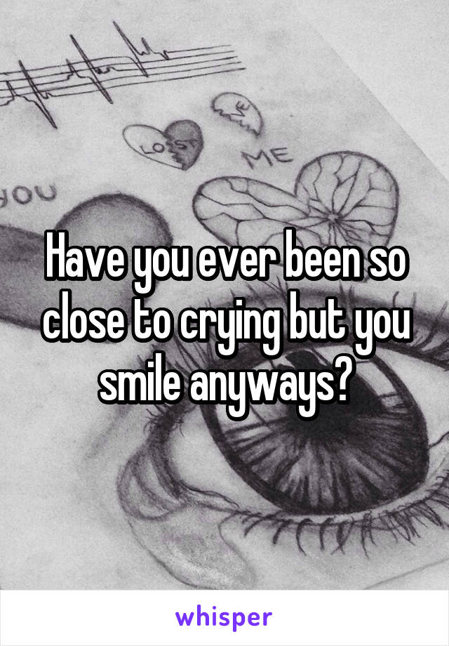 Have you ever been so close to crying but you smile anyways?