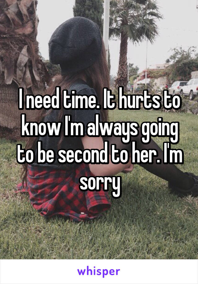 I need time. It hurts to know I'm always going to be second to her. I'm sorry
