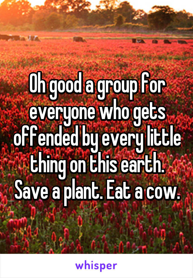 Oh good a group for everyone who gets offended by every little thing on this earth. Save a plant. Eat a cow.