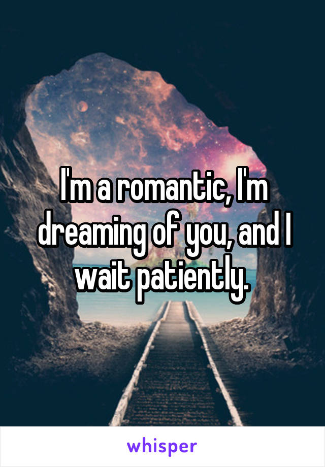 I'm a romantic, I'm dreaming of you, and I wait patiently.