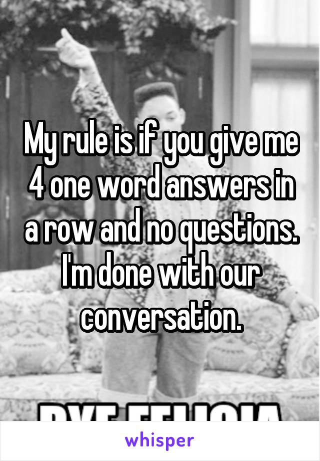 My rule is if you give me 4 one word answers in a row and no questions. I'm done with our conversation.