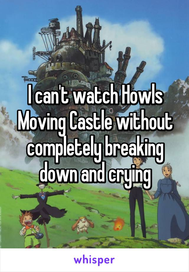 I can't watch Howls Moving Castle without completely breaking down and crying