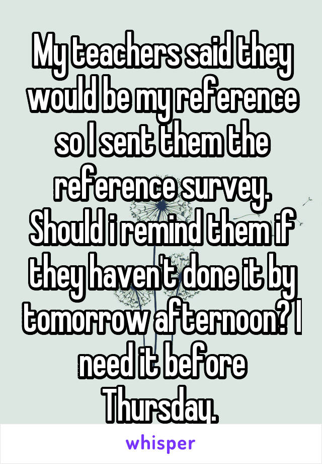 My teachers said they would be my reference so I sent them the reference survey. Should i remind them if they haven't done it by tomorrow afternoon? I need it before Thursday.