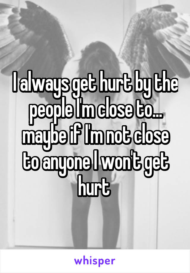 I always get hurt by the people I'm close to... maybe if I'm not close to anyone I won't get hurt