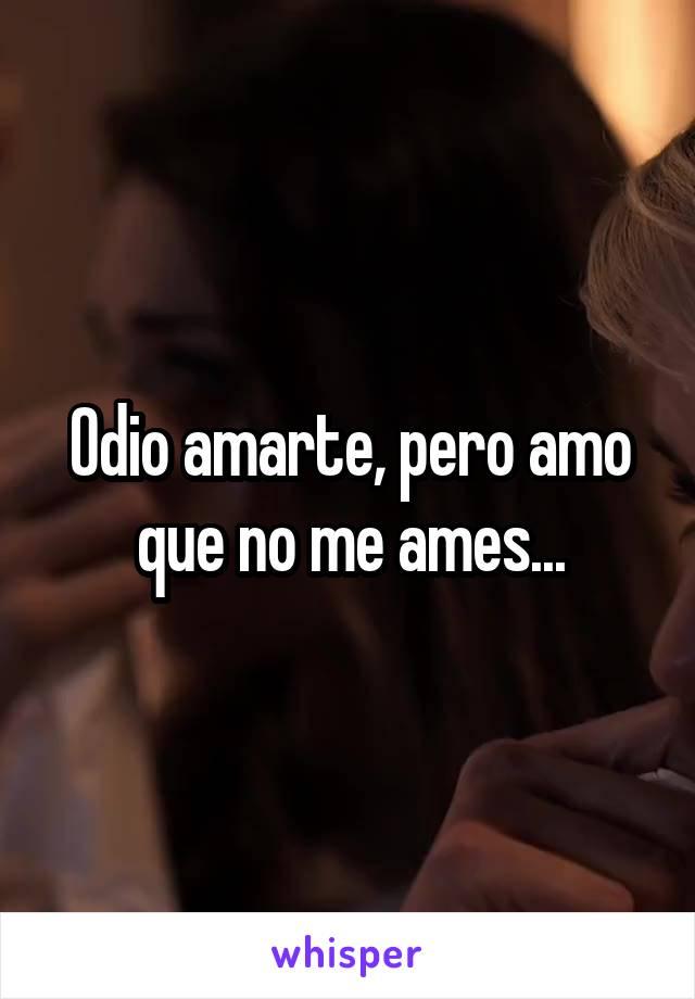 Odio amarte, pero amo que no me ames...