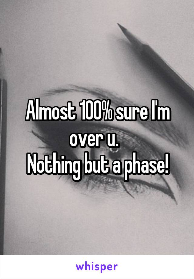 Almost 100% sure I'm over u.   Nothing but a phase!