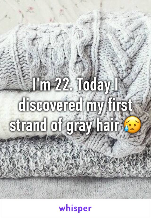 I'm 22. Today I discovered my first strand of gray hair 😥