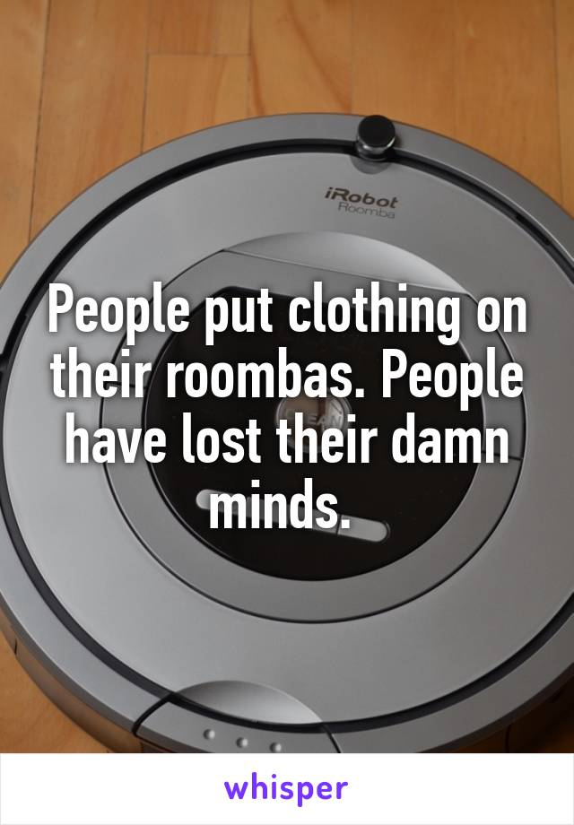 People put clothing on their roombas. People have lost their damn minds.
