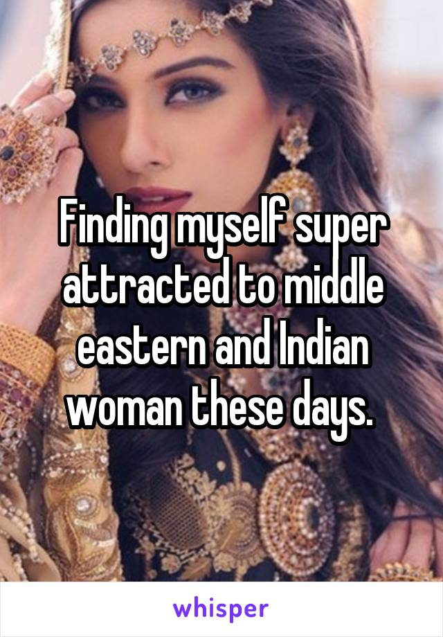 Finding myself super attracted to middle eastern and Indian woman these days.