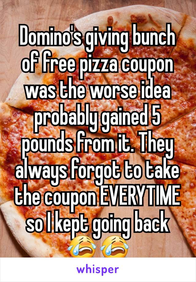 Domino's giving bunch of free pizza coupon was the worse idea probably gained 5 pounds from it. They always forgot to take the coupon EVERYTIME so I kept going back 😭😭
