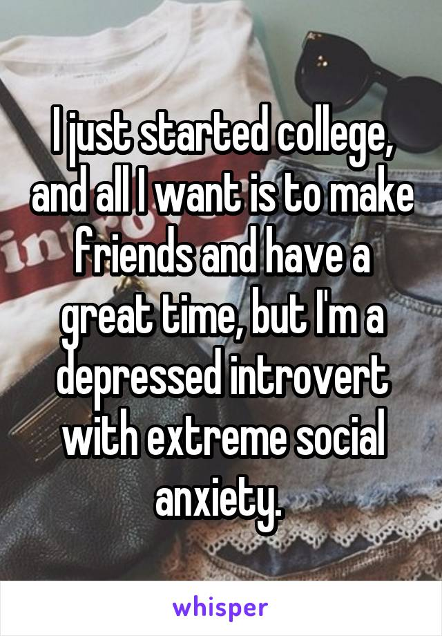 I just started college, and all I want is to make friends and have a great time, but I'm a depressed introvert with extreme social anxiety.