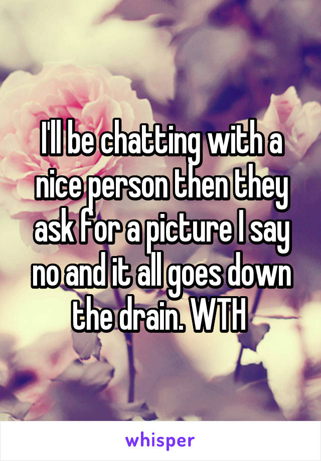 I'll be chatting with a nice person then they ask for a picture I say no and it all goes down the drain. WTH
