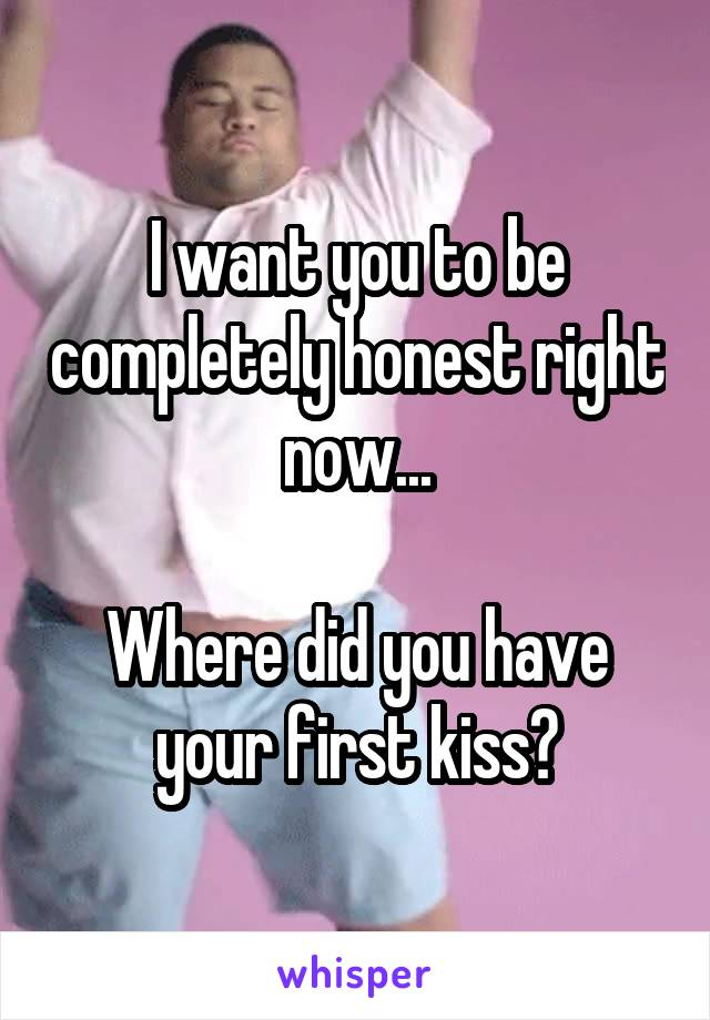 I want you to be completely honest right now...  Where did you have your first kiss?