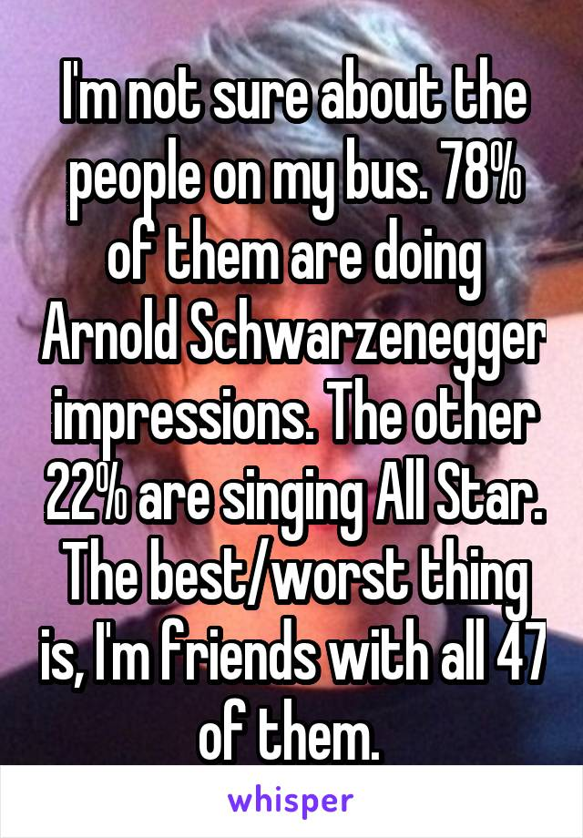 I'm not sure about the people on my bus. 78% of them are doing Arnold Schwarzenegger impressions. The other 22% are singing All Star. The best/worst thing is, I'm friends with all 47 of them.