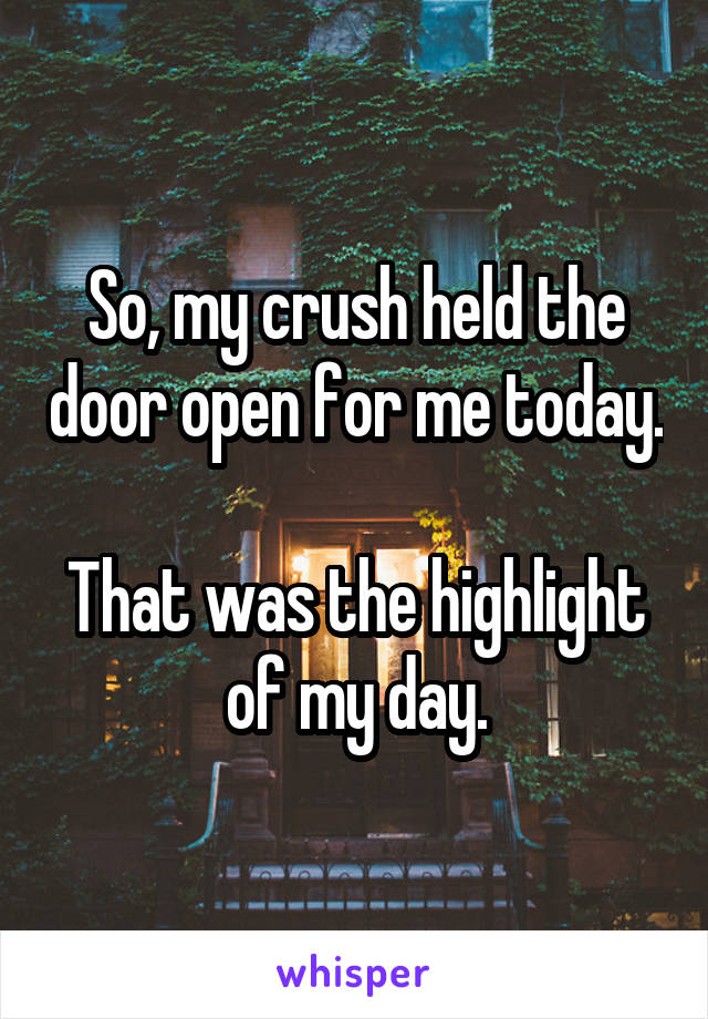 So, my crush held the door open for me today.  That was the highlight of my day.