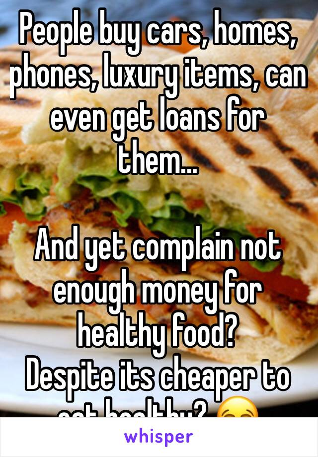 People buy cars, homes, phones, luxury items, can even get loans for them...  And yet complain not enough money for healthy food?  Despite its cheaper to eat healthy? 😂